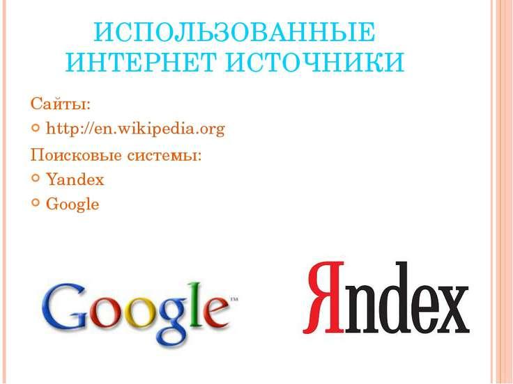 ИСПОЛЬЗОВАННЫЕ ИНТЕРНЕТ ИСТОЧНИКИ Сайты: http://en.wikipedia.org Поисковые си...