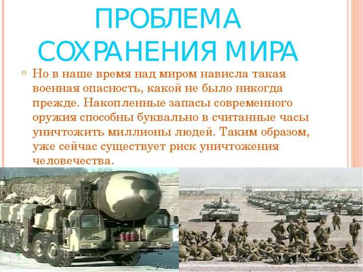 ПРОБЛЕМА СОХРАНЕНИЯ МИРА Но в наше время над миром нависла такая военная опас...