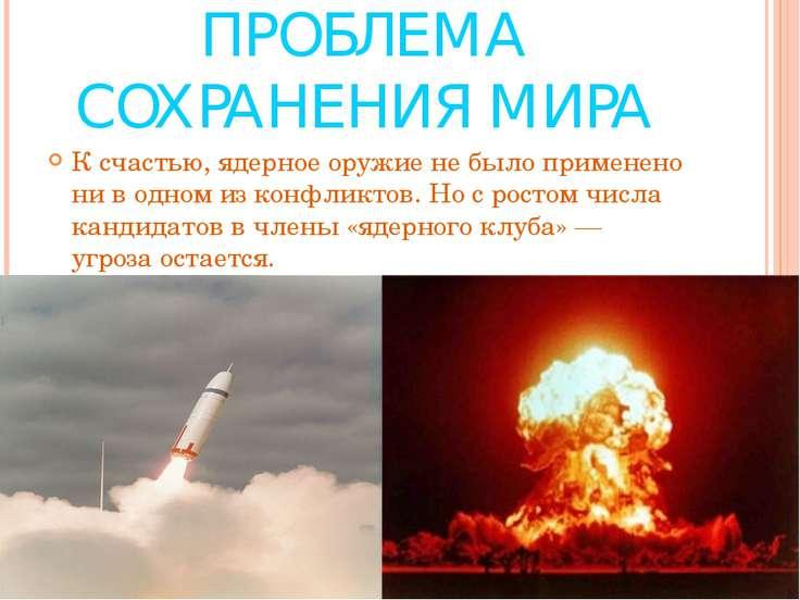 ПРОБЛЕМА СОХРАНЕНИЯ МИРА К счастью, ядерное оружие не было применено ни в одн...
