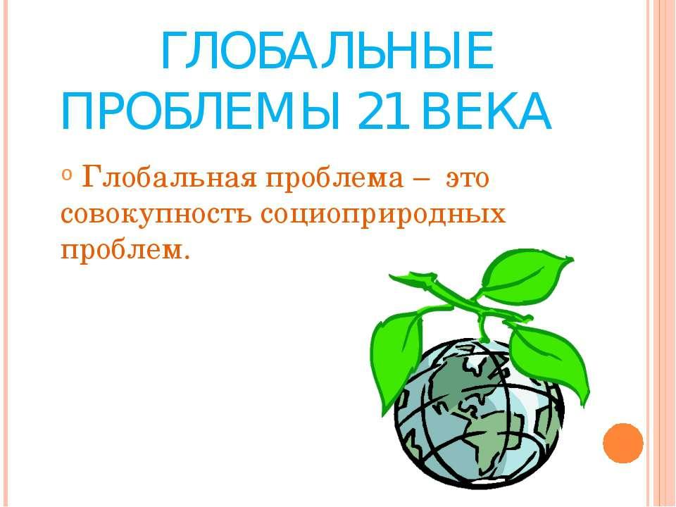 ГЛОБАЛЬНЫЕ ПРОБЛЕМЫ 21 ВЕКА Глобальная проблема – это совокупность социоприро...