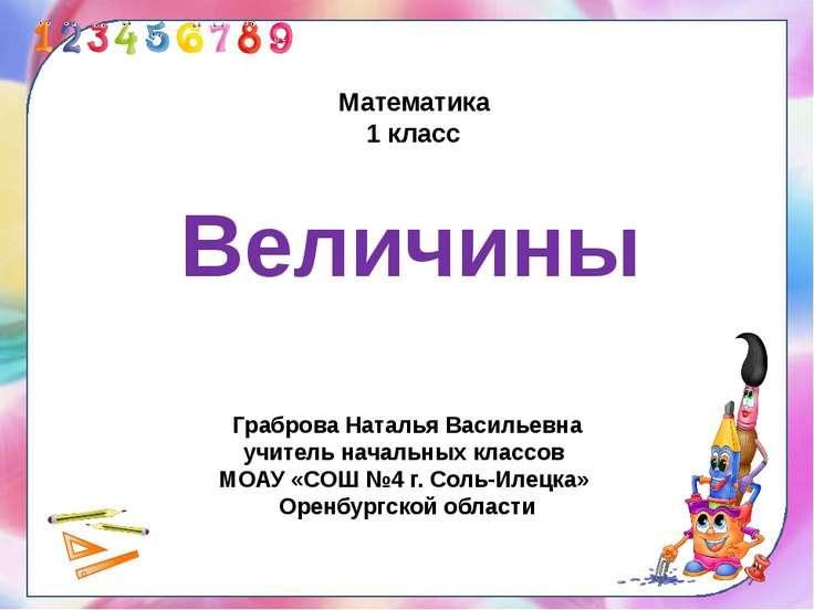 Математика 1 класс Величины Граброва Наталья Васильевна учитель начальных кла...
