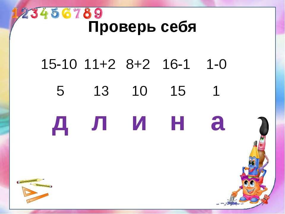 Проверь себя 15-10 11+2 8+2 16-1 1-0 5 13 10 15 1 д л и н а