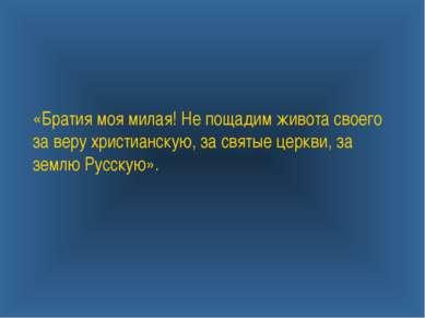 «Братия моя милая! Не пощадим живота своего за веру христианскую, за святые ц...
