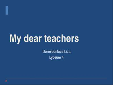 My dear teachers Dormidontova Liza Lyceum 4
