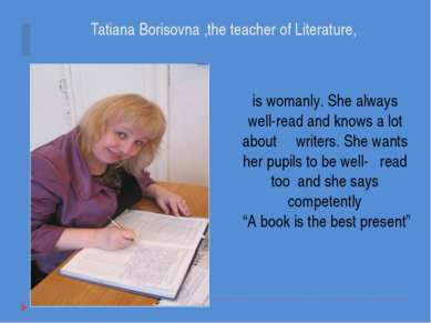 Tatiana Borisovna ,the teacher of Literature, is womanly. She always well-rea...