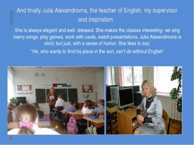And finally Julia Alexandrovna, the teacher of English, my supervisor and ins...