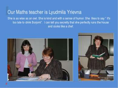 Our Maths teacher is Lyudmila Yrievna She is as wise as an owl. She is kind a...