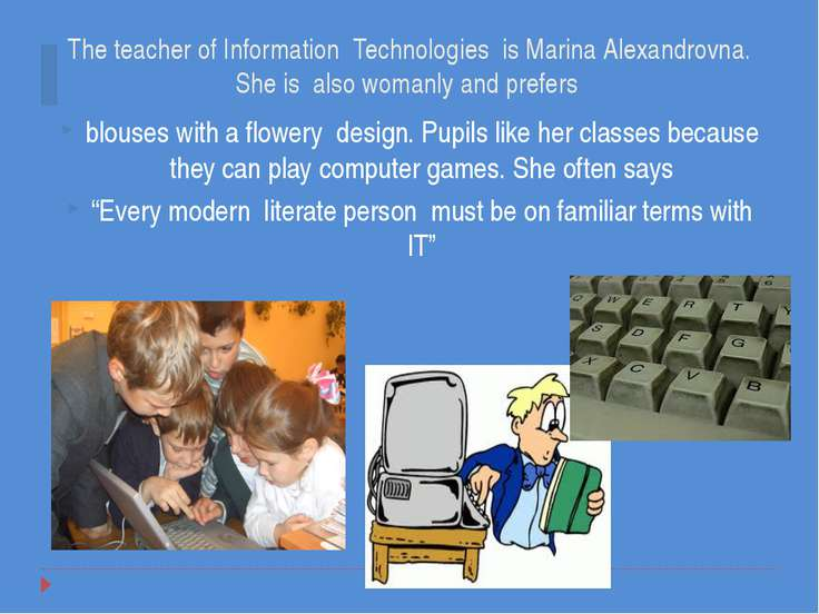 The teacher of Information Technologies is Marina Alexandrovna. She is also w...