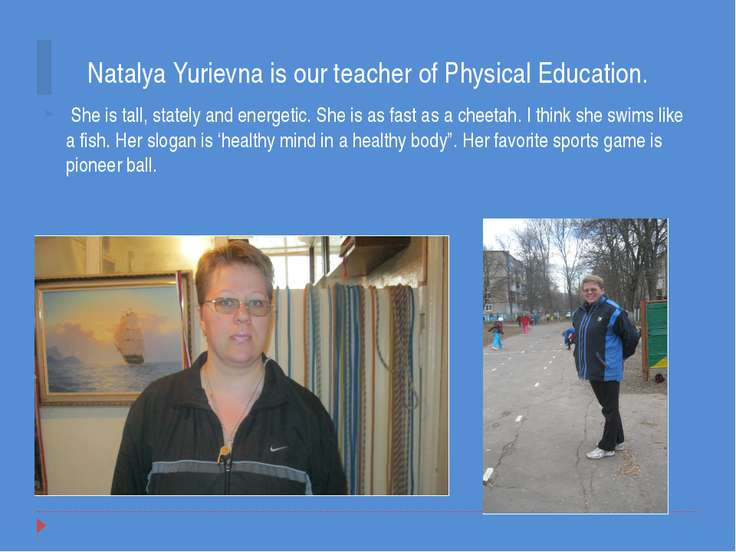 Natalya Yurievna is our teacher of Physical Education. She is tall, stately a...