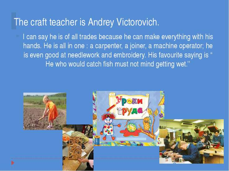 The craft teacher is Andrey Victorovich. I can say he is of all trades becaus...