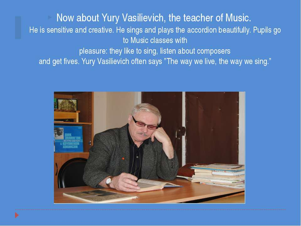 Now about Yury Vasilievich, the teacher of Music. He is sensitive and creativ...