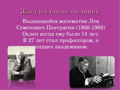 Выдающийся математик Лев Семенович Понтрягин (1908-1988) Ослеп когда ему было...