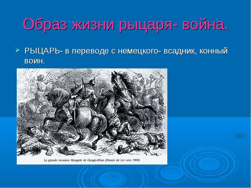 Образ жизни рыцаря- война. РЫЦАРЬ- в переводе с немецкого- всадник, конный воин.