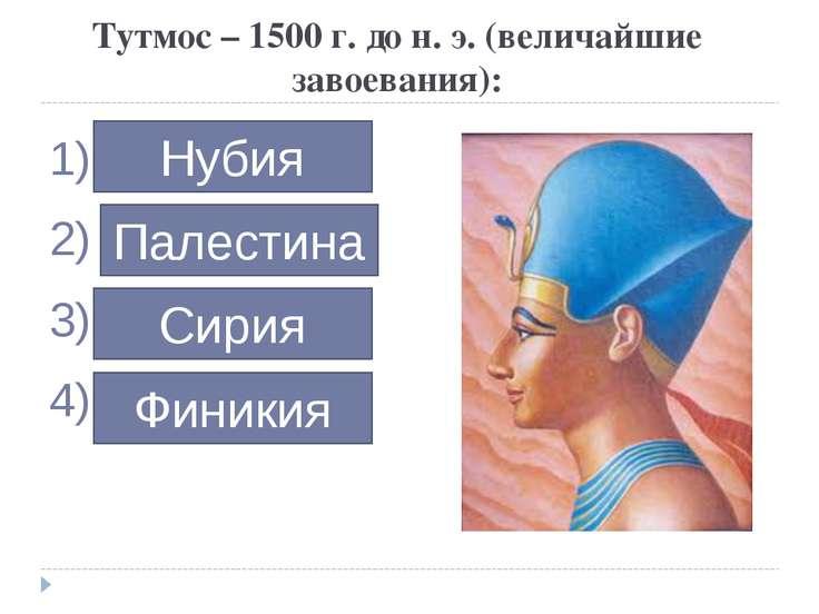 Тутмос – 1500 г. до н. э. (величайшие завоевания): … … … … Нубия Палестина Си...