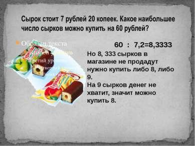 60 : 7,2=8,3333 Но 8, 333 сырков в магазине не продадут нужно купить либо 8, ...