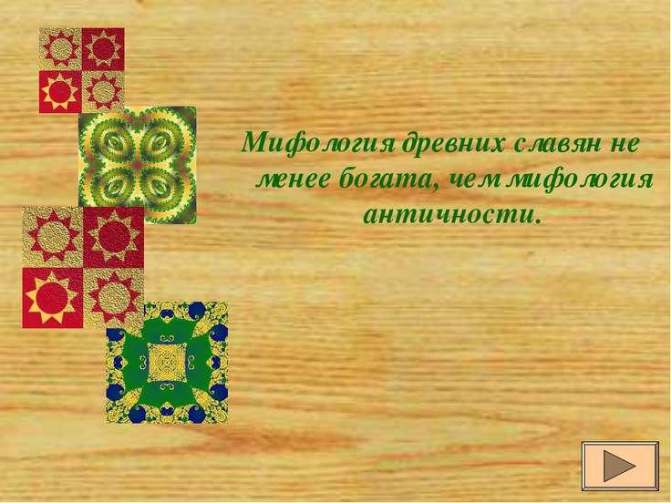 Мифология древних славян не менее богата, чем мифология античности.
