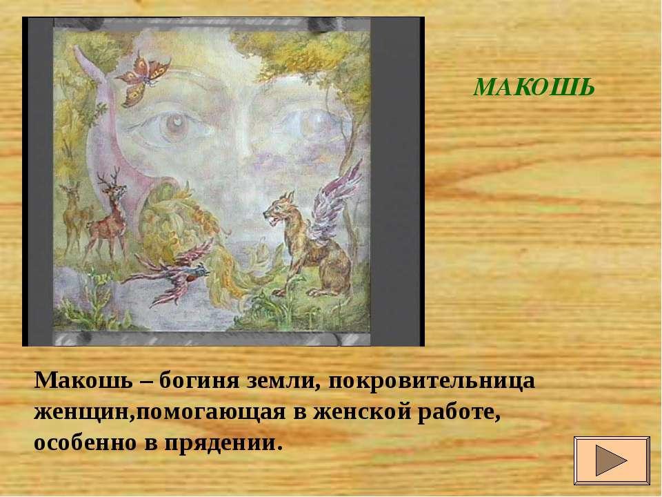 МАКОШЬ Макошь – богиня земли, покровительница женщин,помогающая в женской раб...