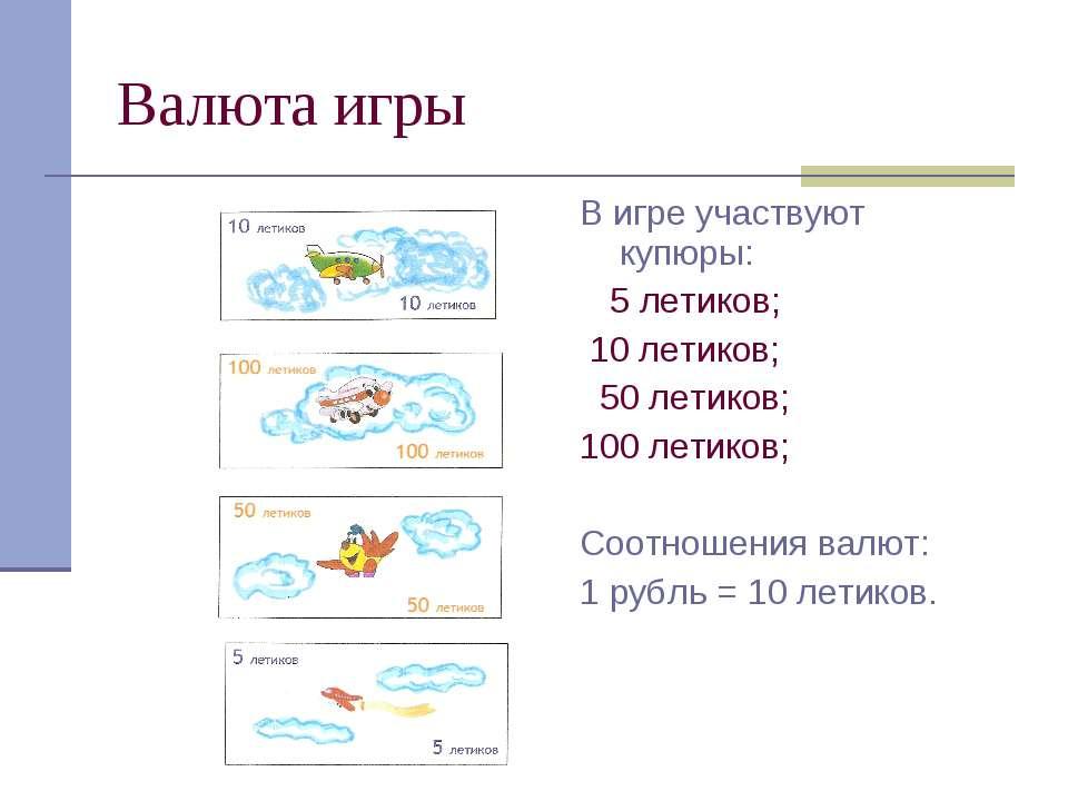 Валюта игры В игре участвуют купюры: 5 летиков; 10 летиков; 50 летиков; 100 л...