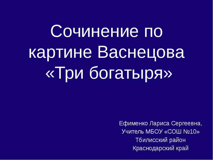 Сочинение по картине Васнецова «Три богатыря» Ефименко Лариса Сергеевна, Учит...