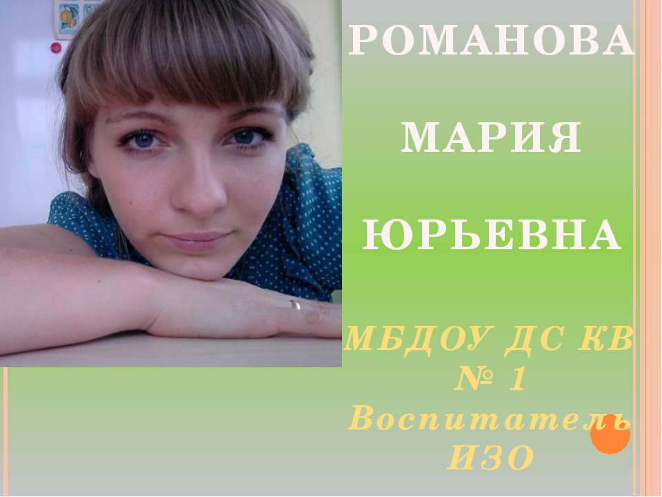 РОМАНОВА МАРИЯ ЮРЬЕВНА МБДОУ ДС КВ № 1 Воспитатель ИЗО