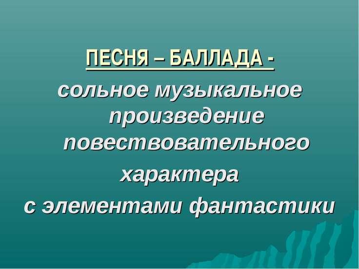 ПЕСНЯ – БАЛЛАДА - сольное музыкальное произведение повествовательного характе...