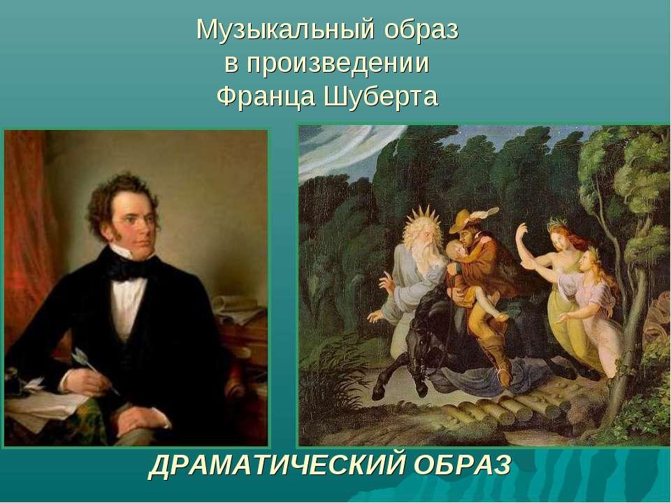 Музыкальный образ в произведении Франца Шуберта Музыкальный образ в произведе...