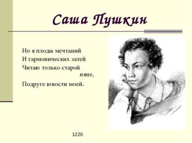 Саша Пушкин Но я плоды мечтаний И гармонических затей Читаю только старой нян...