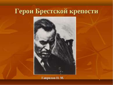 Герои Брестской крепости Гаврилов П. М.