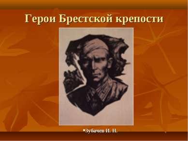 Герои Брестской крепости Зубачев И. Н.