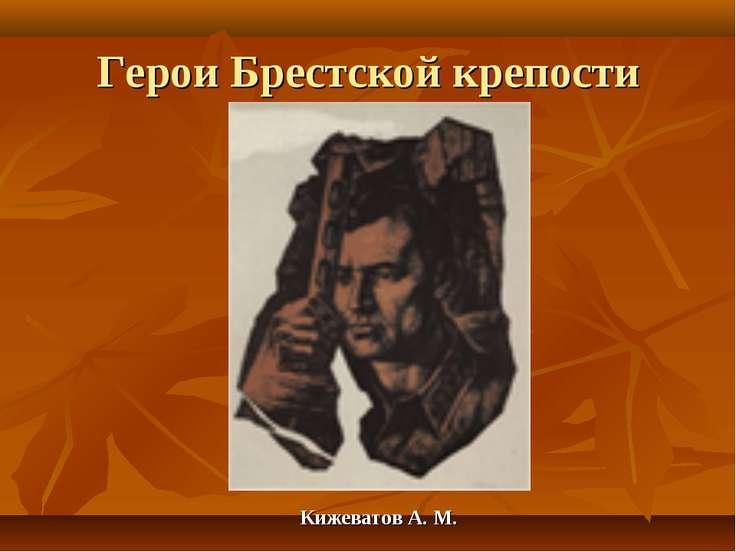 Герои Брестской крепости Кижеватов А. М.