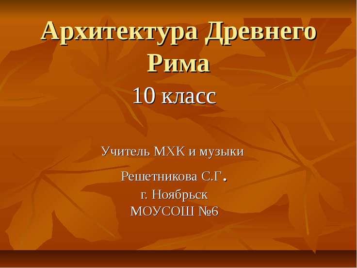 Архитектура Древнего Рима 10 класс Учитель МХК и музыки Решетникова С.Г. г. Н...