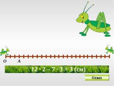 О А 12 · 2 – 7 · 3 = 3 (см) Ответ