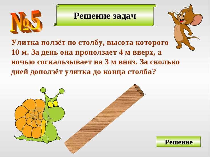 Решение задач Решение Улитка ползёт по столбу, высота которого 10 м. За день ...