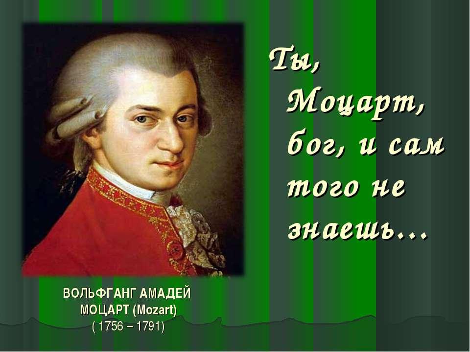 ВОЛЬФГАНГ АМАДЕЙ МОЦАРТ (Mozart) ( 1756 – 1791) Ты, Моцарт, бог, и сам того н...