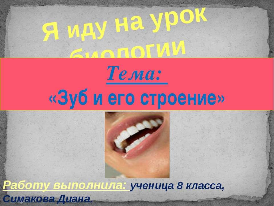 Я иду на урок биологии Тема: «Зуб и его строение» Работу выполнила: ученица 8...