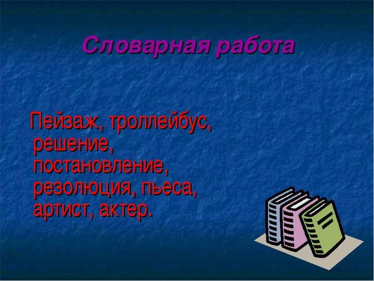 Словарная работа Пейзаж, троллейбус, решение, постановление, резолюция, пьеса...