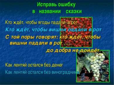 Исправь ошибку в названии сказки Кто ждёт, чтобы ягоды падали в рот Кто ждёт,...