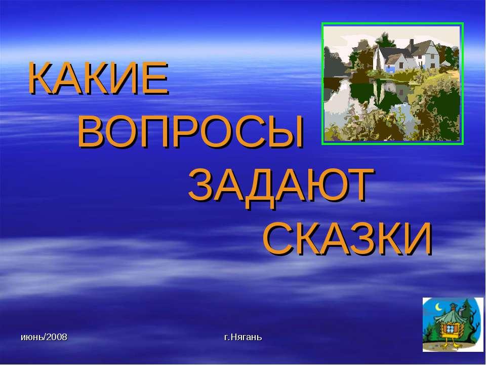 июнь/2008 г.Нягань КАКИЕ ВОПРОСЫ ЗАДАЮТ СКАЗКИ г.Нягань