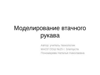 Моделирование втачного рукава Автор: учитель технологии МАОУ СОШ №25 г. Злато...