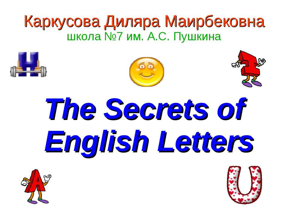 Каркусова Диляра Маирбековна школа №7 им. А.С. Пушкина The Secrets of English...