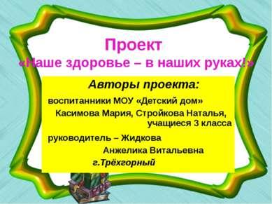 Проект «Наше здоровье – в наших руках!» Авторы проекта: воспитанники МОУ «Дет...