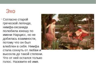 Эхо Согласно старой греческой легенде, нимфа-оксанида полюбила юношу по имени...