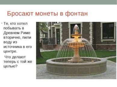 Бросают монеты в фонтан Те, кто хотел побывать в Древнем Риме вторично, пили ...