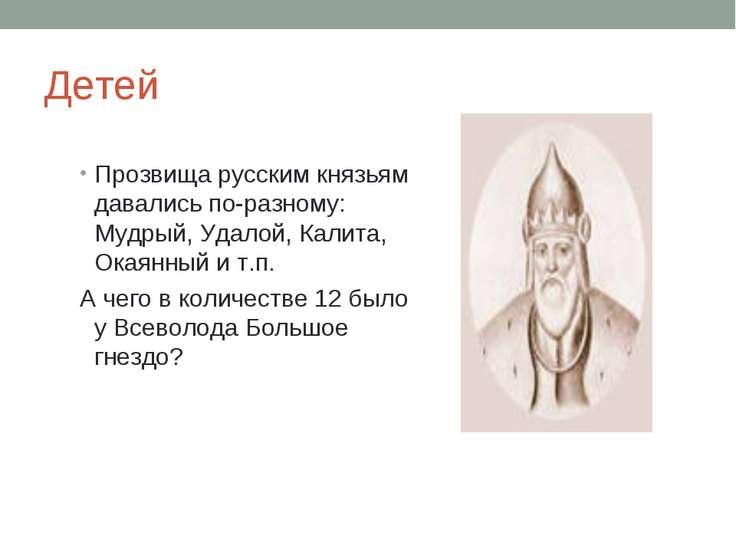 Детей Прозвища русским князьям давались по-разному: Мудрый, Удалой, Калита, О...