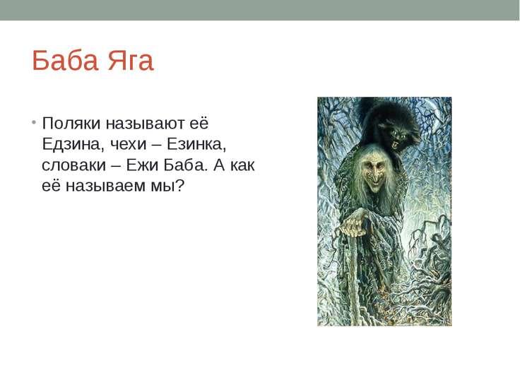Баба Яга Поляки называют её Едзина, чехи – Езинка, словаки – Ежи Баба. А как ...