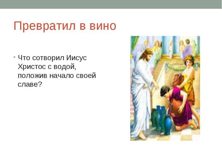 Превратил в вино Что сотворил Иисус Христос с водой, положив начало своей славе?