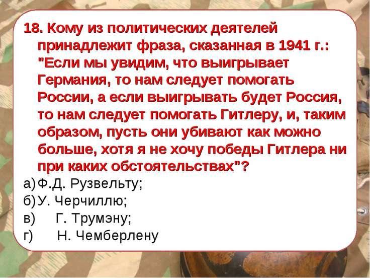 """18. Кому из политических деятелей принадлежит фраза, сказанная в 1941 г.: """"Ес..."""