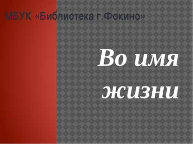 МБУК «Библиотека г.Фокино» Во имя жизни