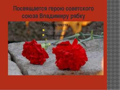 Посвящается герою советского союза Владимиру рябку