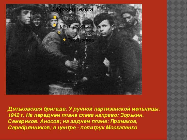 Дятьковская бригада. У ручной пapтизанской мельницы. 1942 г. На переднем план...
